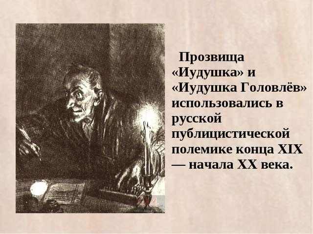 Прозвища «Иудушка» и «Иудушка Головлёв» использовались в русской публицистич...