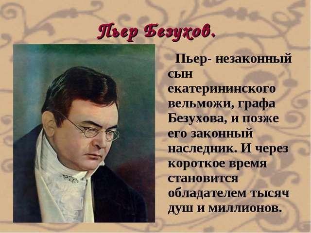 Пьер Безухов. Пьер- незаконный сын екатерининского вельможи, графа Безухова,...