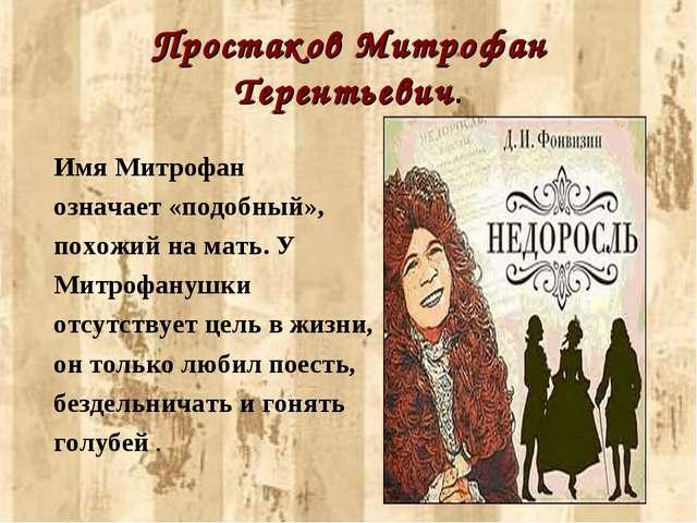Простаков Митрофан Терентьевич. Имя Митрофан означает «подобный», похожий на...