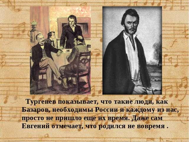 Тургенев показывает, что такие люди, как Базаров, необходимы России и каждом...