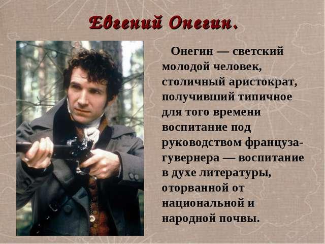 Евгений Онегин. Онегин — светский молодой человек, столичный аристократ, полу...