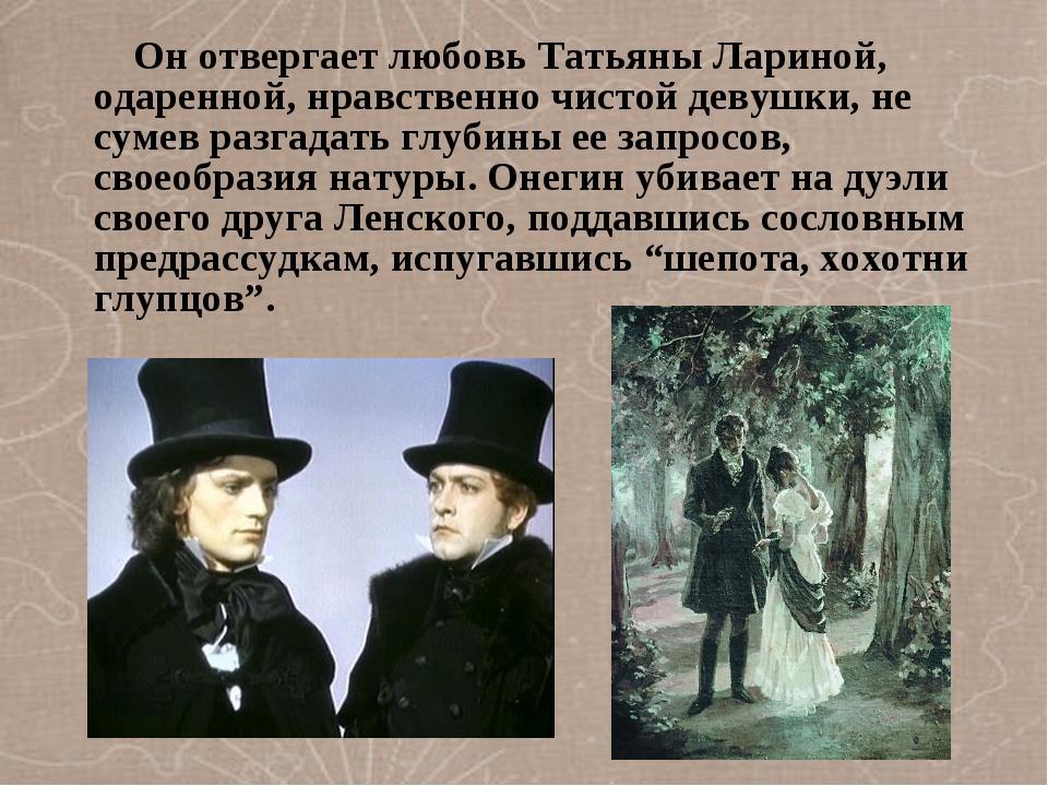 Он отвергает любовь Татьяны Лариной, одаренной, нравственно чистой девушки,...