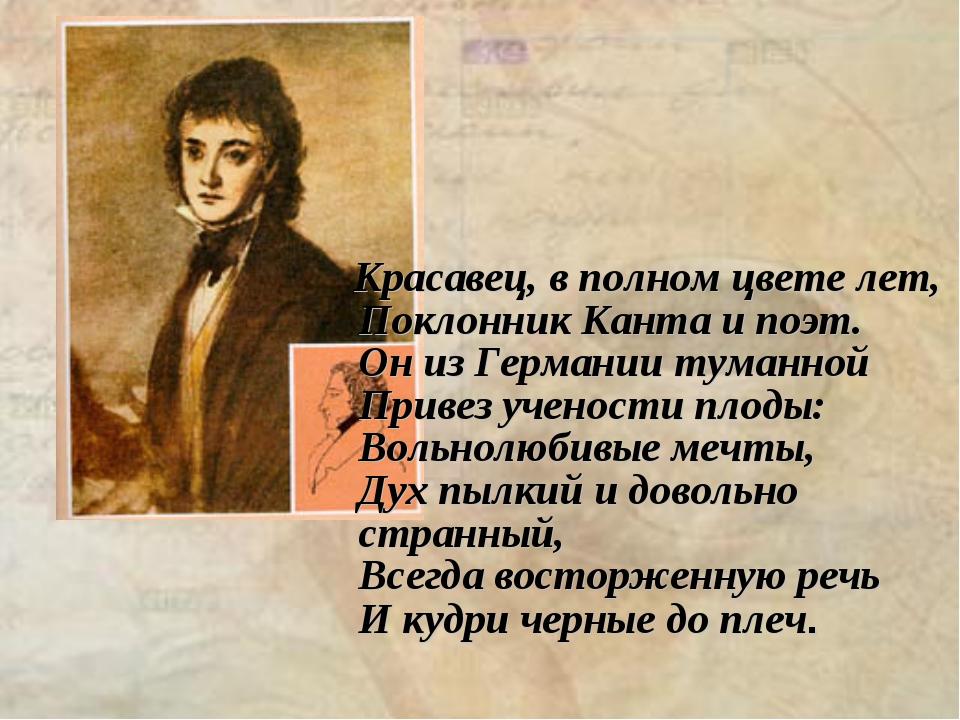 Красавец, в полном цвете лет, Поклонник Канта и поэт. Он из Германии туманно...