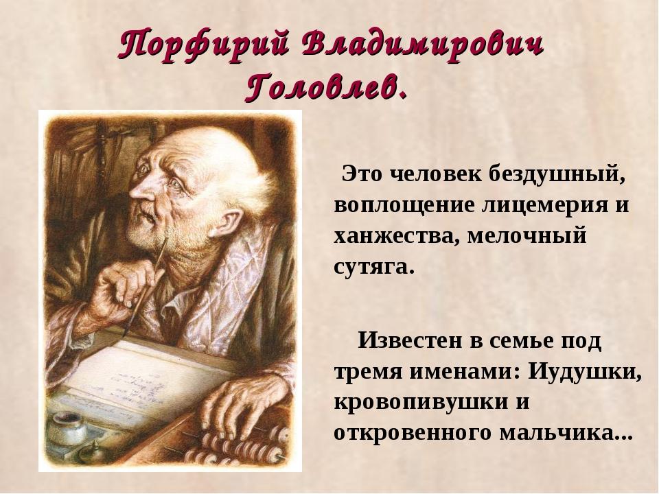 Порфирий Владимирович Головлев. Это человек бездушный, воплощение лицемерия и...