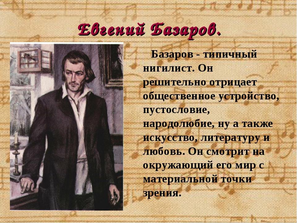 Евгений Базаров. Базаров - типичный нигилист. Он решительно отрицает обществе...