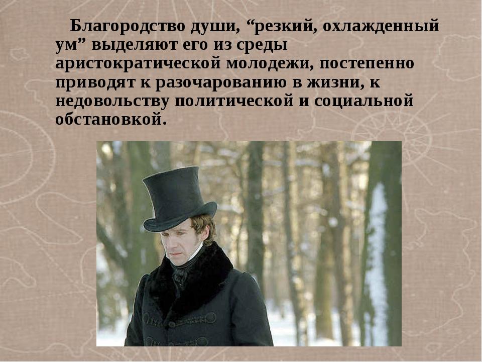 """Благородство души, """"резкий, охлажденный ум"""" выделяют его из среды аристократ..."""