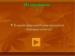 На местности 1 В какой природной зоне находится Липецкая область?