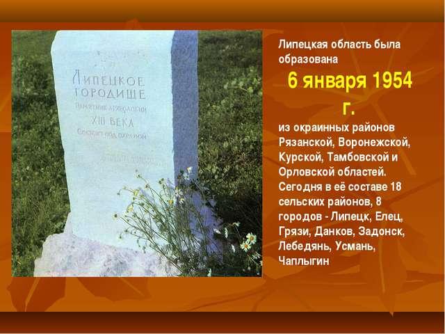 Липецкая область была образована 6 января 1954 г. из окраинных районов Рязанс...