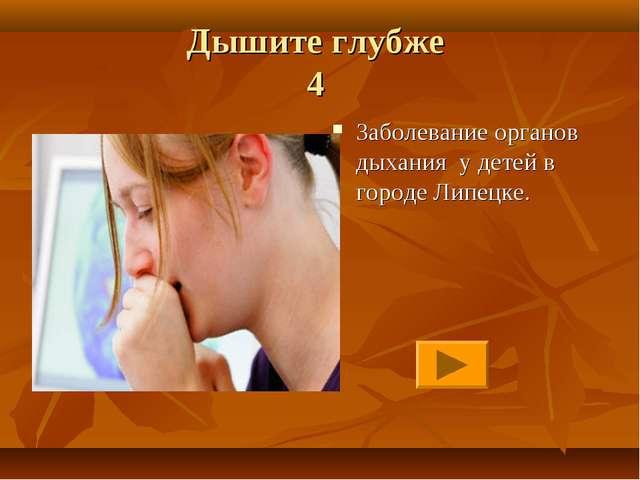 Дышите глубже 4 Заболевание органов дыхания у детей в городе Липецке.