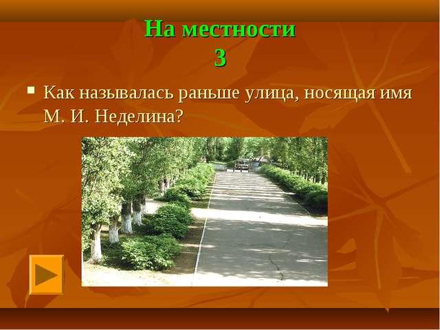 На местности 3 Как называлась раньше улица, носящая имя М. И. Неделина?