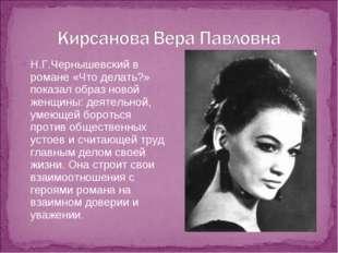 Н.Г.Чернышевский в романе «Что делать?» показал образ новой женщины: деятельн