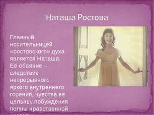 Главный носительницей «ростовского» духа является Наташа. Ее обаяние – следст