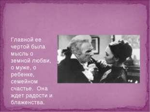 Главной ее чертой была мысль о земной любви, о муже, о ребенке, семейном счас