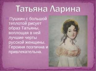 Пушкин с большой теплотой рисует образ Татьяны, воплощая в ней лучшие черты р