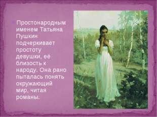 Простонародным именем Татьяна Пушкин подчеркивает простоту девушки, её близос