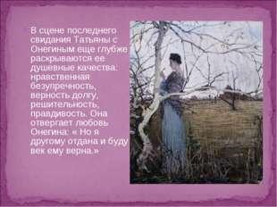 В сцене последнего свидания Татьяны с Онегиным еще глубже раскрываются ее душ