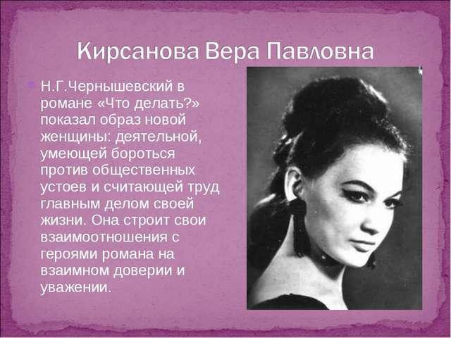 Н.Г.Чернышевский в романе «Что делать?» показал образ новой женщины: деятельн...