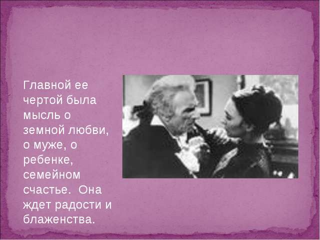 Главной ее чертой была мысль о земной любви, о муже, о ребенке, семейном счас...