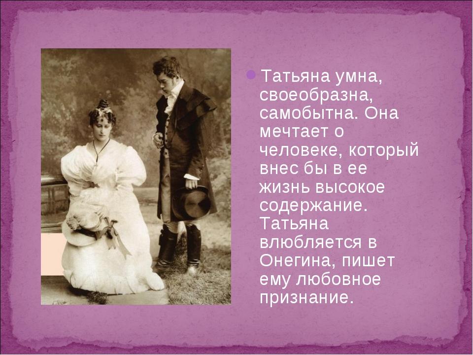 Татьяна умна, своеобразна, самобытна. Она мечтает о человеке, который внес бы...