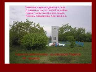 Памятник люди воздвигли в селе В память о тех, кто погиб на войне. Помнит защ