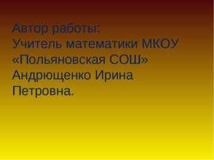 Автор работы: Учитель математики МКОУ «Польяновская СОШ» Андрющенко Ирина Пет