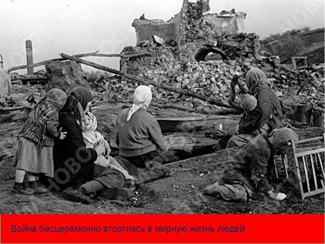 т Война бесцеремонно вторглась в мирную жизнь людей.