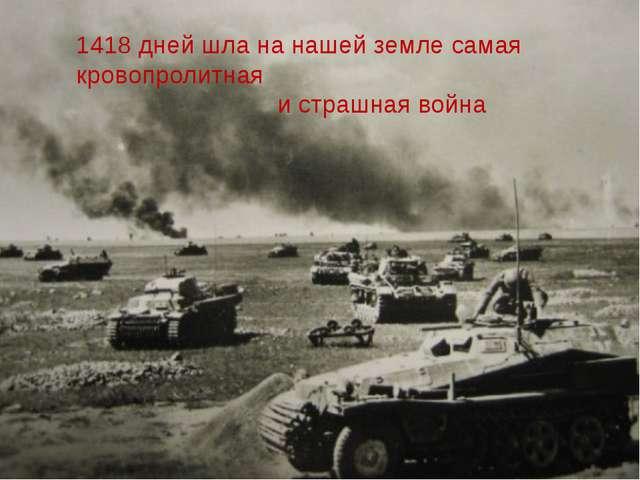 1418 дней шла на нашей земле самая кровопролитная и страшная война