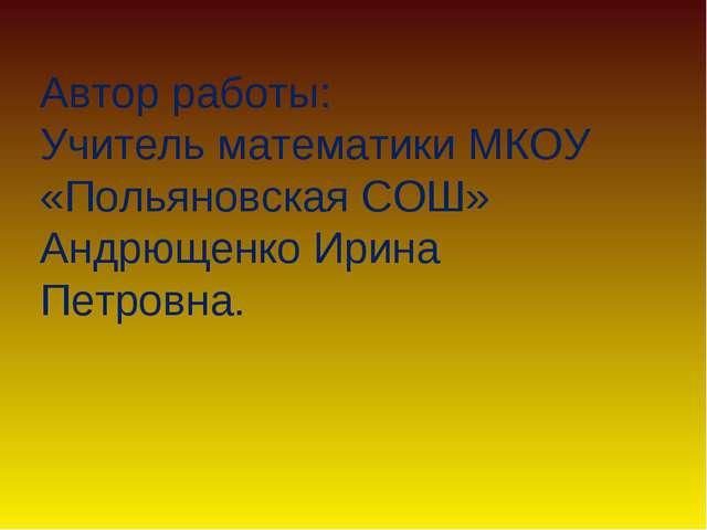 Автор работы: Учитель математики МКОУ «Польяновская СОШ» Андрющенко Ирина Пет...
