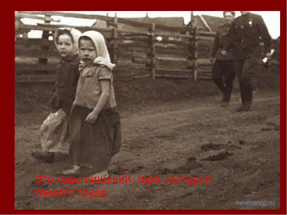 Это годы лишений, горя, голода и тяжкого труда.