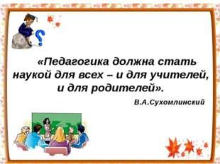 «Педагогика должна стать наукой для всех – и для учителей, и для родителей».