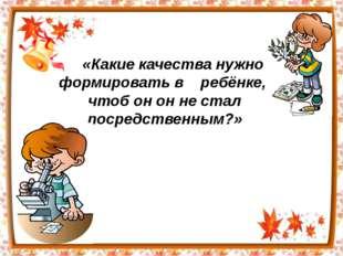 «Какие качества нужно формировать в ребёнке, чтоб он он не стал посредственны