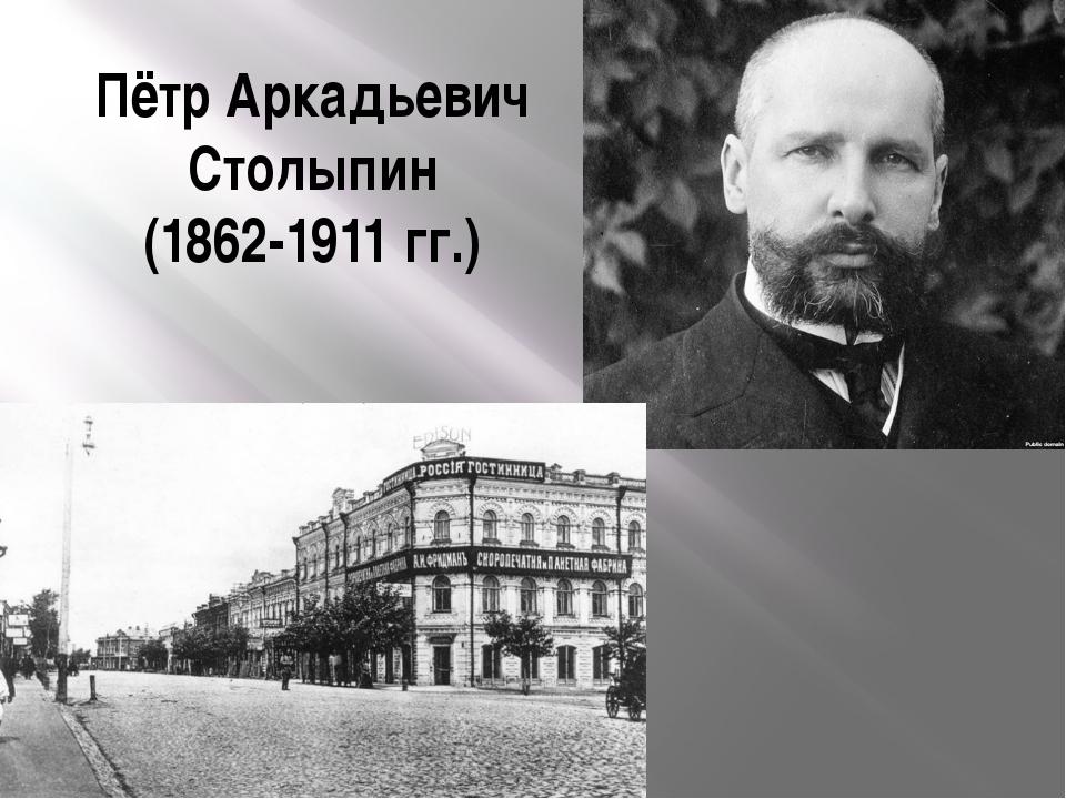 Пётр Аркадьевич Столыпин (1862-1911 гг.)