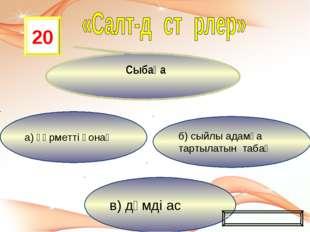 в) дәмді ас б) сыйлы адамға тартылатын табақ а) құрметті қонақ 20 Сыбаға Ойын