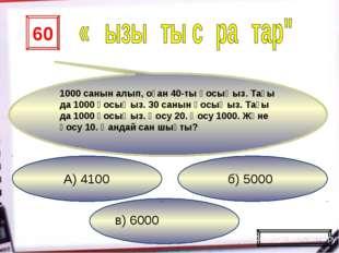 в) 6000 б) 5000 А) 4100 60 1000 санын алып, оған 40-ты қосыңыз. Тағы да 1000