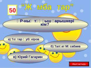 в) Юрий Гагарин б) Талғат Мұсабаев 50 ҚР-ның тұңғыш ғарышкері кім? Жалғастыр