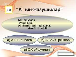 в) С.Сейфуллин б) А.Байтұрсынов а) А.Құнанбаев 10 Кеңсің,дала- Туған ана, Көй