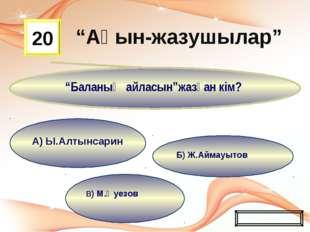 """В) М.Әуезов Б) Ж.Аймауытов А) Ы.Алтынсарин 20 """"Баланың айласын""""жазған кім? Жа"""