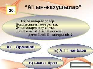 В) І.Жансүгіров Б) А.Құнанбаев А) Ғ.Орманов 30 Ой,балалар,балалар! Жылы-жылы