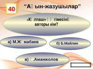 в) Қ.Аманжолов б) Б.Майлин а) М.Жұмабаев 40 «Күлпаш» әңгімесінің авторы кім?