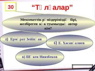 в) Шәкен Ниязбеков б) Е. Хасанғалиев а) Ермұрат Зейіпқан 30 Мемлекеттік рәміз