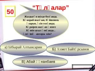 В) Абай Құнанбаев Б) Ахмет Байтұрсынов а) Ыбырай Алтынсарин 50 Жаздыгүн шілде