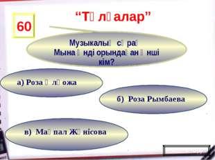 в) Мақпал Жүнісова б) Роза Рымбаева а) Роза Әлқожа 60 Музыкалық сұрақ Мына ән