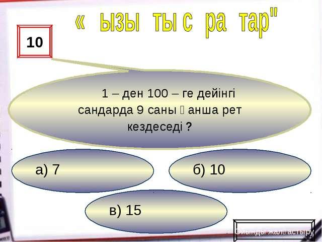 в) 15 б) 10 а) 7 10 1 – ден 100 – ге дейінгі сандарда 9 саны қанша рет кездес...