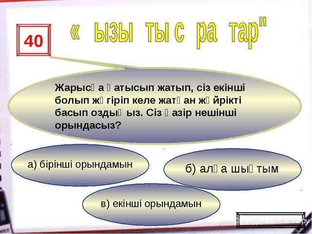 в) екінші орындамын б) алға шықтым а) бірінші орындамын 40 Жарысқа қатысып жа...