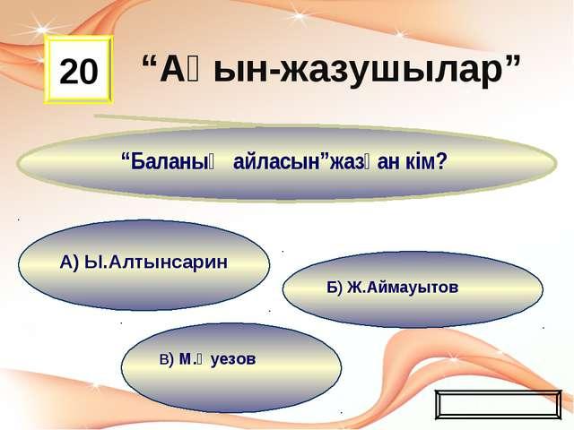 """В) М.Әуезов Б) Ж.Аймауытов А) Ы.Алтынсарин 20 """"Баланың айласын""""жазған кім? Жа..."""