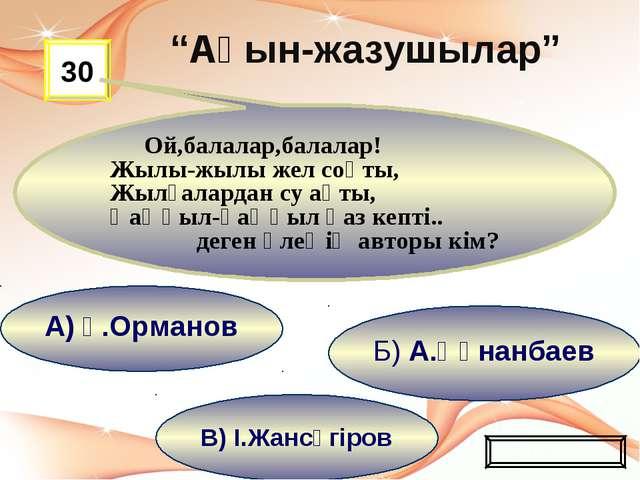 В) І.Жансүгіров Б) А.Құнанбаев А) Ғ.Орманов 30 Ой,балалар,балалар! Жылы-жылы...