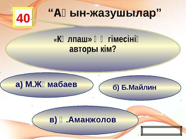 в) Қ.Аманжолов б) Б.Майлин а) М.Жұмабаев 40 «Күлпаш» әңгімесінің авторы кім?...