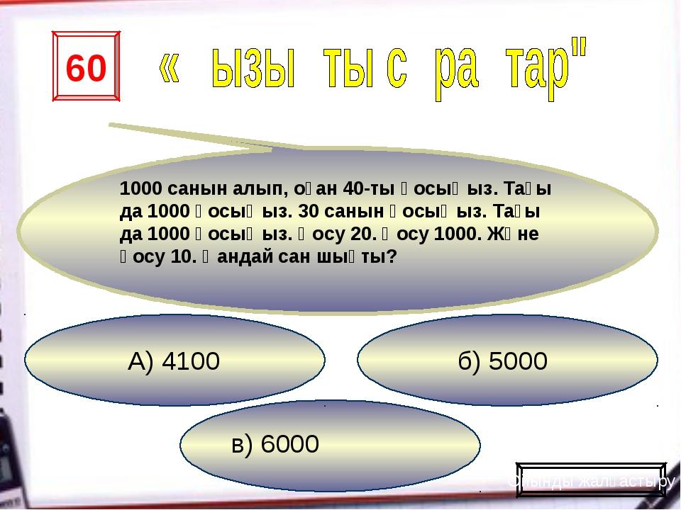 в) 6000 б) 5000 А) 4100 60 1000 санын алып, оған 40-ты қосыңыз. Тағы да 1000...