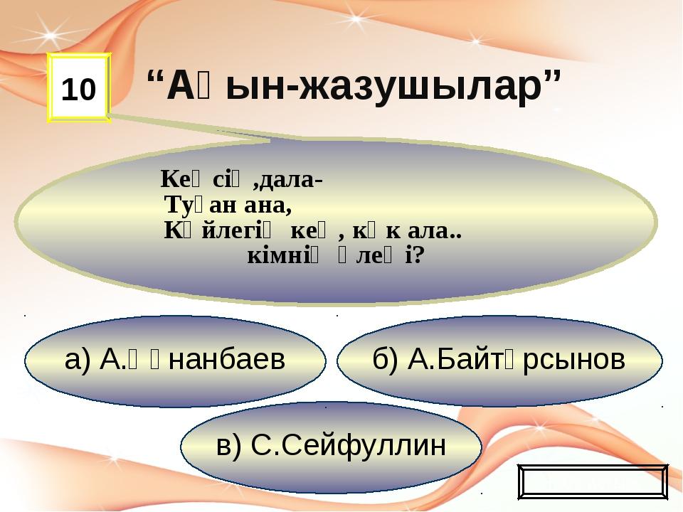 в) С.Сейфуллин б) А.Байтұрсынов а) А.Құнанбаев 10 Кеңсің,дала- Туған ана, Көй...