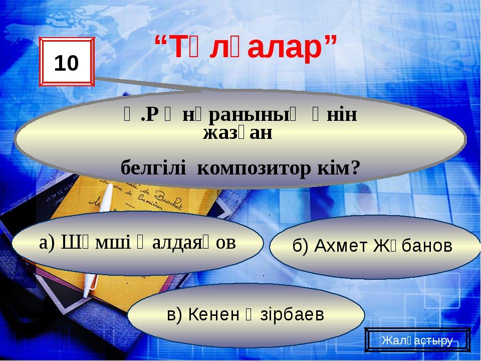 """Қ.Р Әнұранының әнін жазған белгілі композитор кім? """"Тұлғалар"""" 10 а) Шәмші Қал..."""